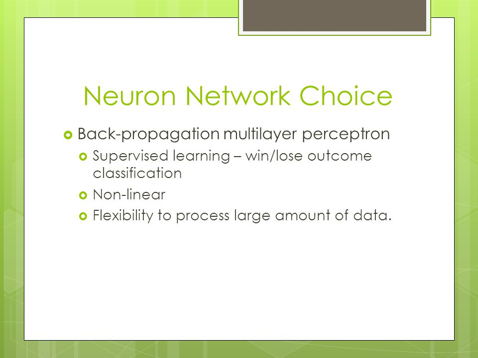 Neuron Network Choice  Back-propagation multilayer perceptron  Supervised learning – win/lose outcome classification  Non-linear  Flexibility to p