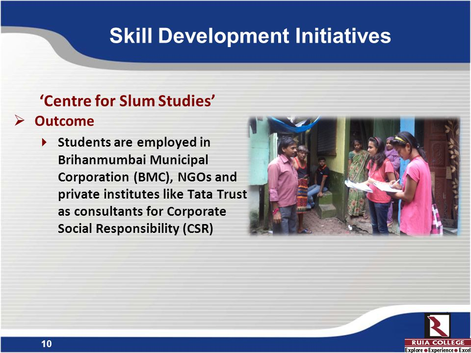 10 'Centre for Slum Studies'  Outcome  Students are employed in Brihanmumbai Municipal Corporation (BMC), NGOs and private institutes like Tata Trust as consultants for Corporate Social Responsibility (CSR) Skill Development Initiatives