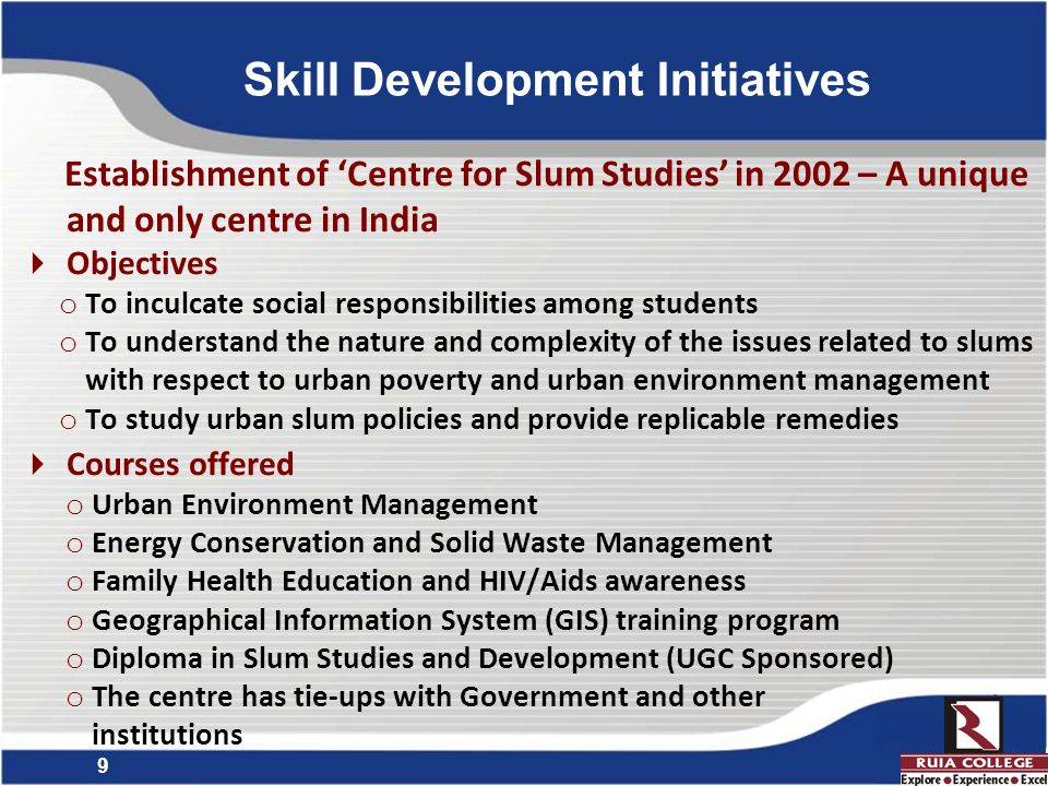 9 Establishment of 'Centre for Slum Studies' in 2002 – A unique and only centre in India  Objectives o To inculcate social responsibilities among students o To understand the nature and complexity of the issues related to slums with respect to urban poverty and urban environment management o To study urban slum policies and provide replicable remedies  Courses offered o Urban Environment Management o Energy Conservation and Solid Waste Management o Family Health Education and HIV/Aids awareness o Geographical Information System (GIS) training program o Diploma in Slum Studies and Development (UGC Sponsored) o The centre has tie-ups with Government and other institutions Skill Development Initiatives