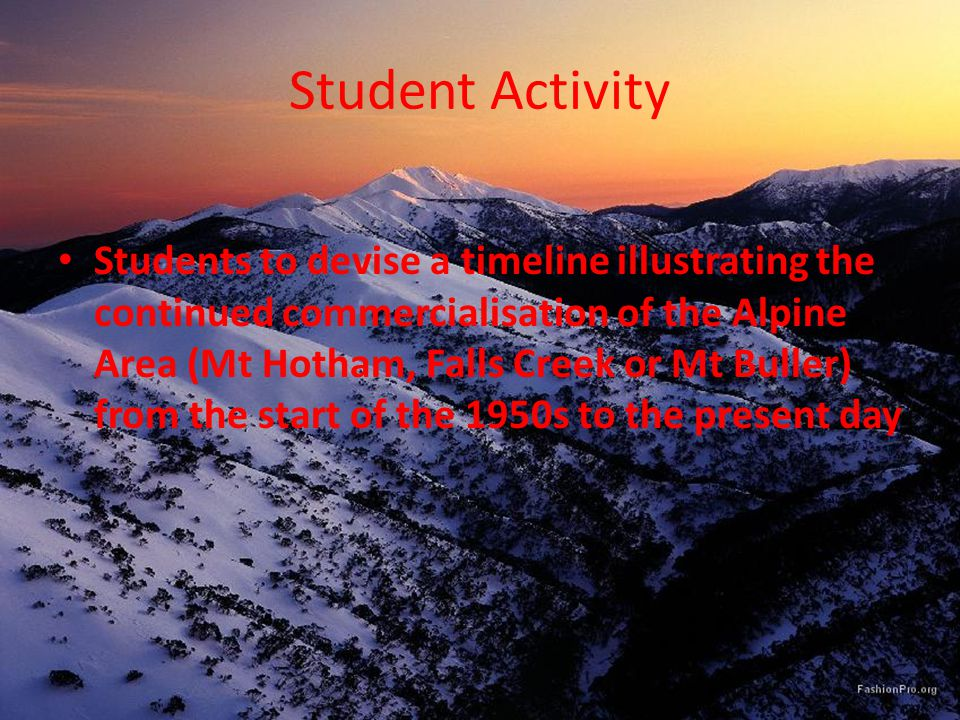 Student Activity Students to devise a timeline illustrating the continued commercialisation of the Alpine Area (Mt Hotham, Falls Creek or Mt Buller) from the start of the 1950s to the present day