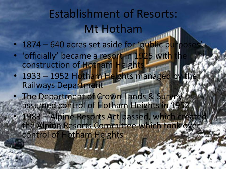 Establishment of Resorts: Mt Hotham 1874 – 640 acres set aside for 'public purposes' 'officially' became a resort in 1925 with the construction of Hotham Heights 1933 – 1952 Hotham Heights managed by the Railways Department The Department of Crown Lands & Survey assumed control of Hotham Heights in 1952 1983 – Alpine Resorts Act passed, which created the Alpine Resorts Committee which took over control of Hotham Heights