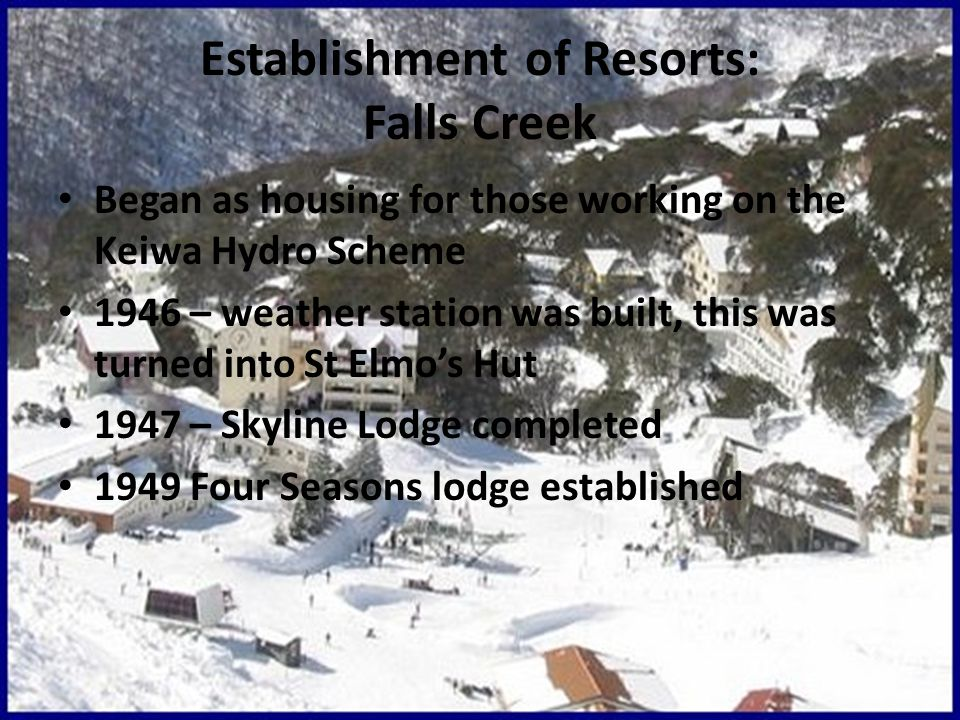 Establishment of Resorts: Falls Creek Began as housing for those working on the Keiwa Hydro Scheme 1946 – weather station was built, this was turned into St Elmo's Hut 1947 – Skyline Lodge completed 1949 Four Seasons lodge established