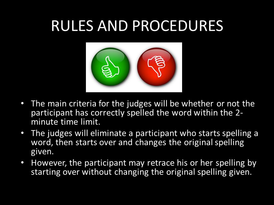 RULES AND PROCEDURES The main criteria for the judges will be whether or not the participant has correctly spelled the word within the 2- minute time limit.