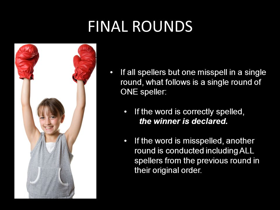 FINAL ROUNDS If all spellers but one misspell in a single round, what follows is a single round of ONE speller: If the word is correctly spelled, the winner is declared.