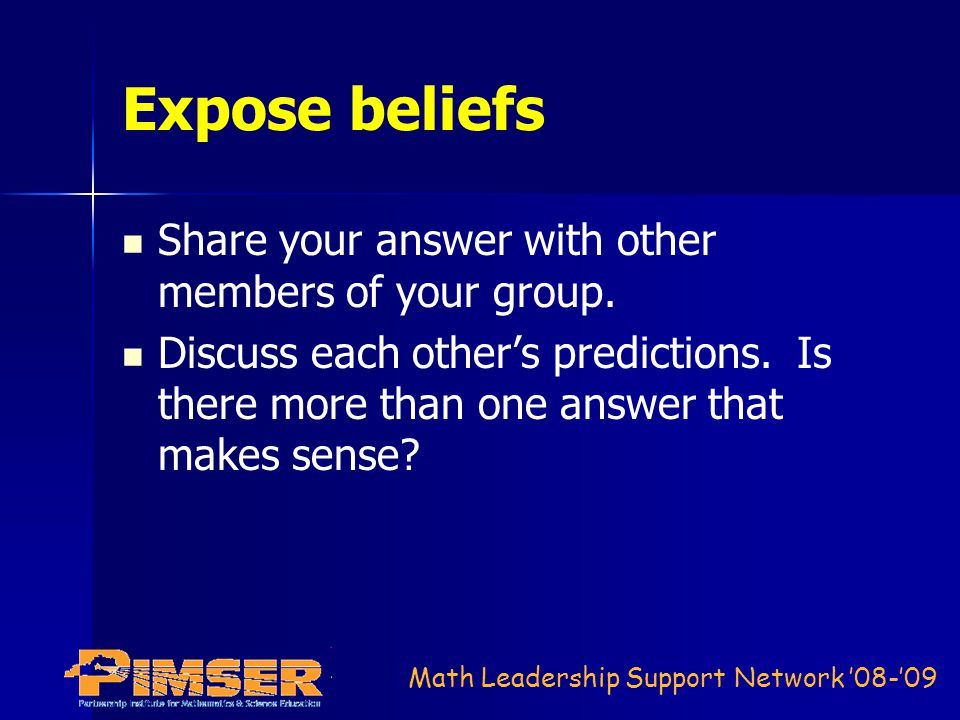 Math Leadership Support Network '08-'09 Expose beliefs Share your answer with other members of your group.