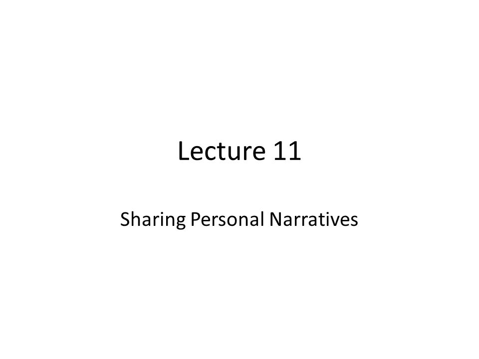 Lecture 11 Sharing Personal Narratives