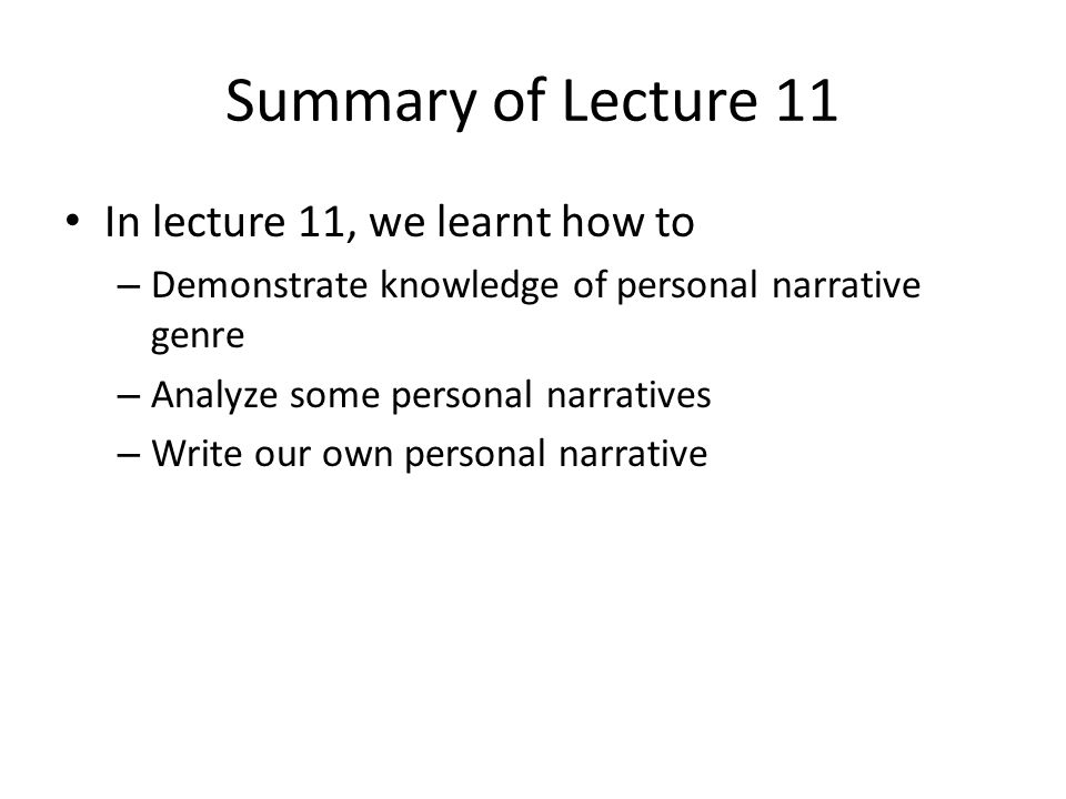Summary of Lecture 11 In lecture 11, we learnt how to – Demonstrate knowledge of personal narrative genre – Analyze some personal narratives – Write o