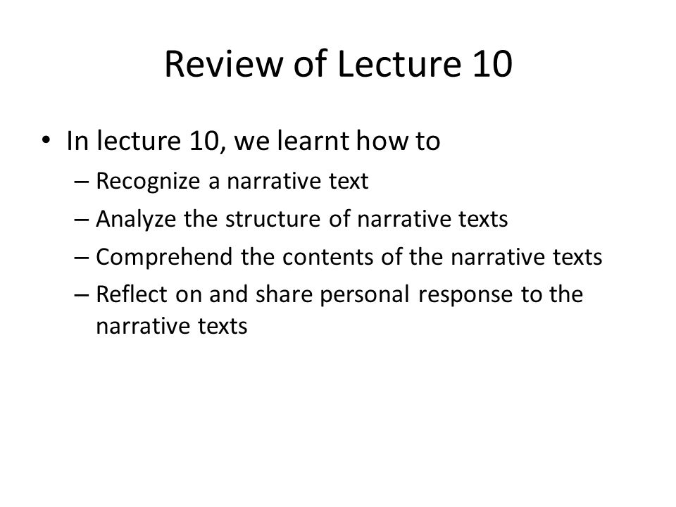 Review of Lecture 10 In lecture 10, we learnt how to – Recognize a narrative text – Analyze the structure of narrative texts – Comprehend the contents
