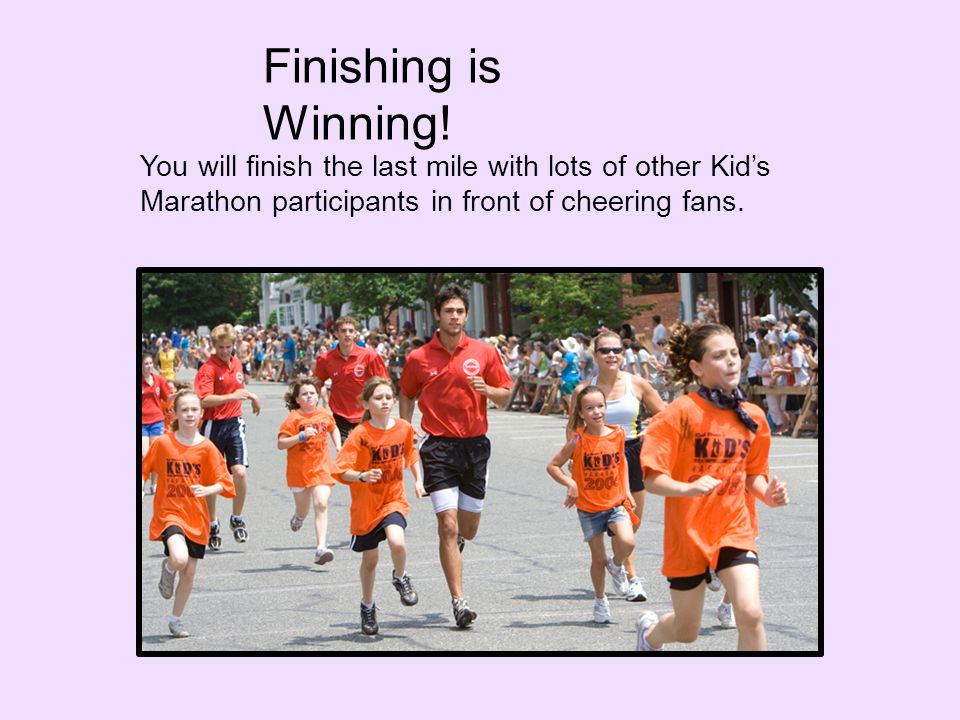You will finish the last mile with lots of other Kid's Marathon participants in front of cheering fans.