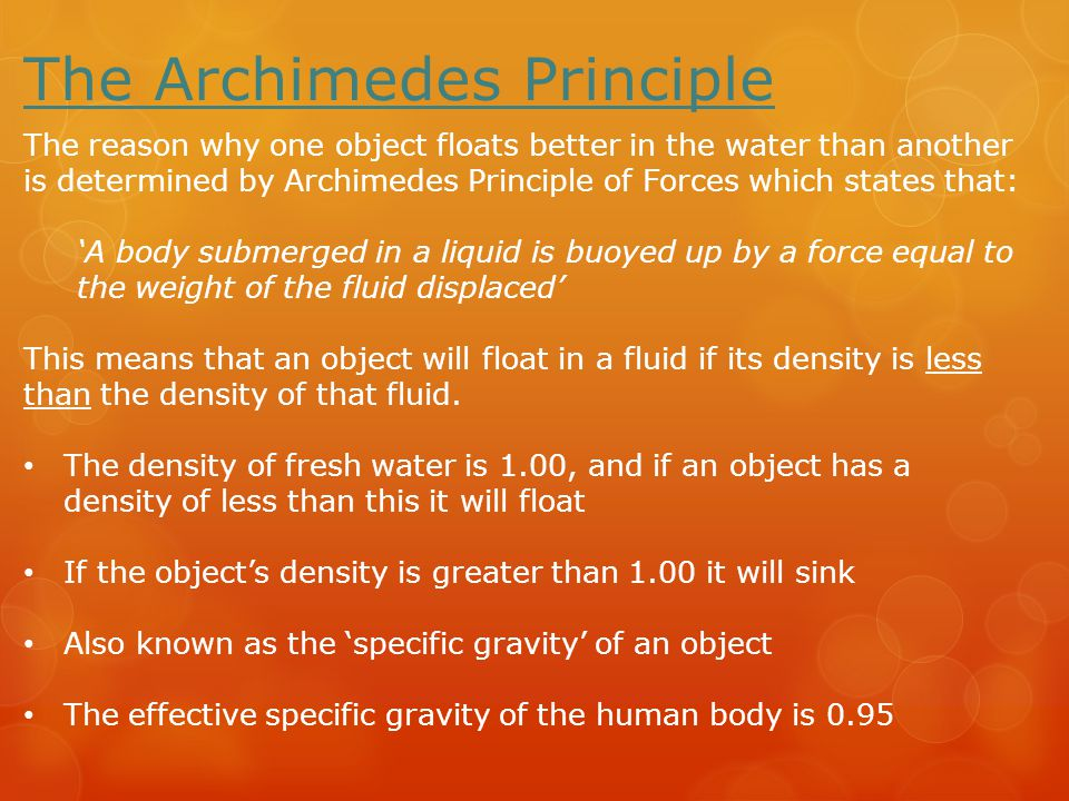 The Archimedes Principle The reason why one object floats better in the water than another is determined by Archimedes Principle of Forces which states that: 'A body submerged in a liquid is buoyed up by a force equal to the weight of the fluid displaced' This means that an object will float in a fluid if its density is less than the density of that fluid.