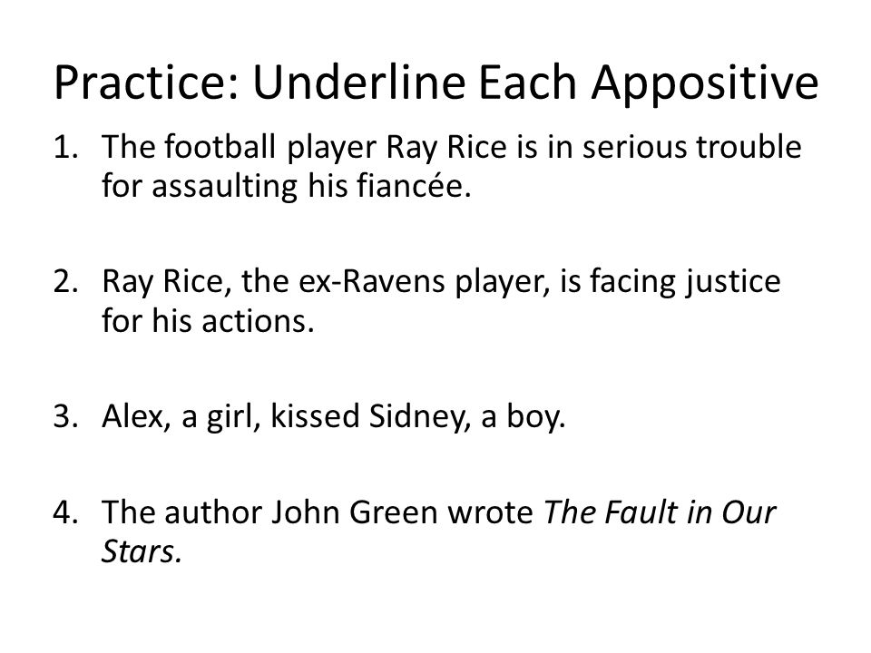 Practice: Underline Each Appositive 1.The football player Ray Rice is in serious trouble for assaulting his fiancée.