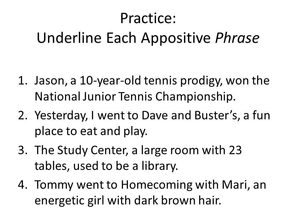 Practice: Underline Each Appositive Phrase 1.Jason, a 10-year-old tennis prodigy, won the National Junior Tennis Championship.