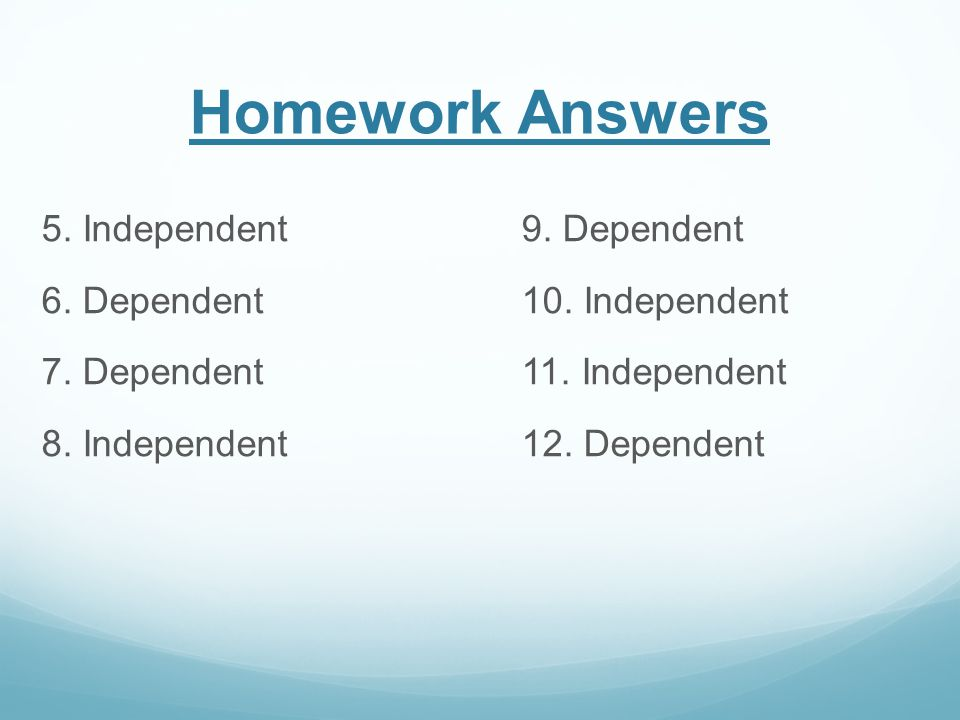 Homework Answers 5.Independent9. Dependent 6. Dependent10.