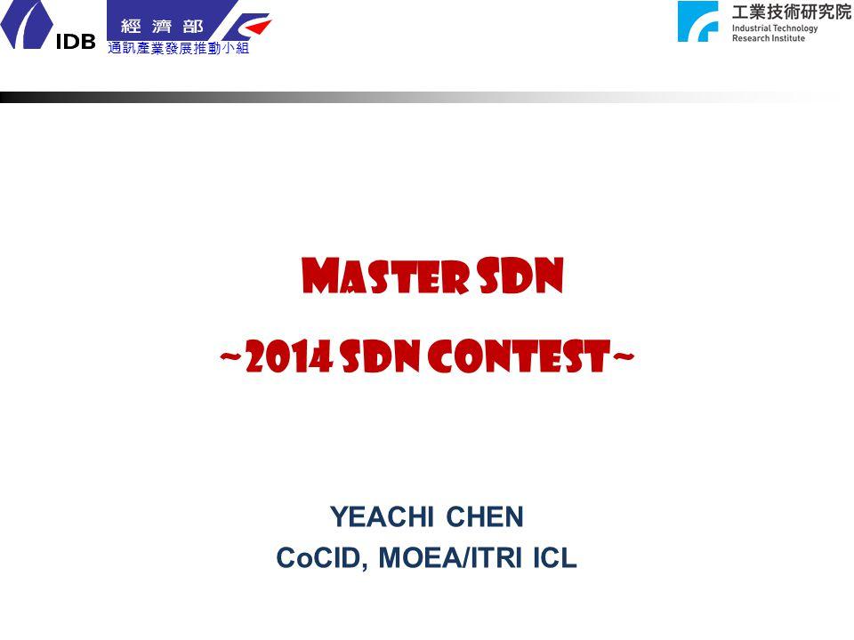 通訊產業發展推動小組 M aster SDN ~2014 SDN CONTEST~ YEACHI CHEN CoCID, MOEA/ITRI ICL