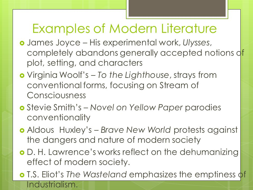 Examples of Modern Literature  James Joyce – His experimental work, Ulysses, completely abandons generally accepted notions of plot, setting, and characters  Virginia Woolf's – To the Lighthouse, strays from conventional forms, focusing on Stream of Consciousness  Stevie Smith's – Novel on Yellow Paper parodies conventionality  Aldous Huxley's – Brave New World protests against the dangers and nature of modern society  D.