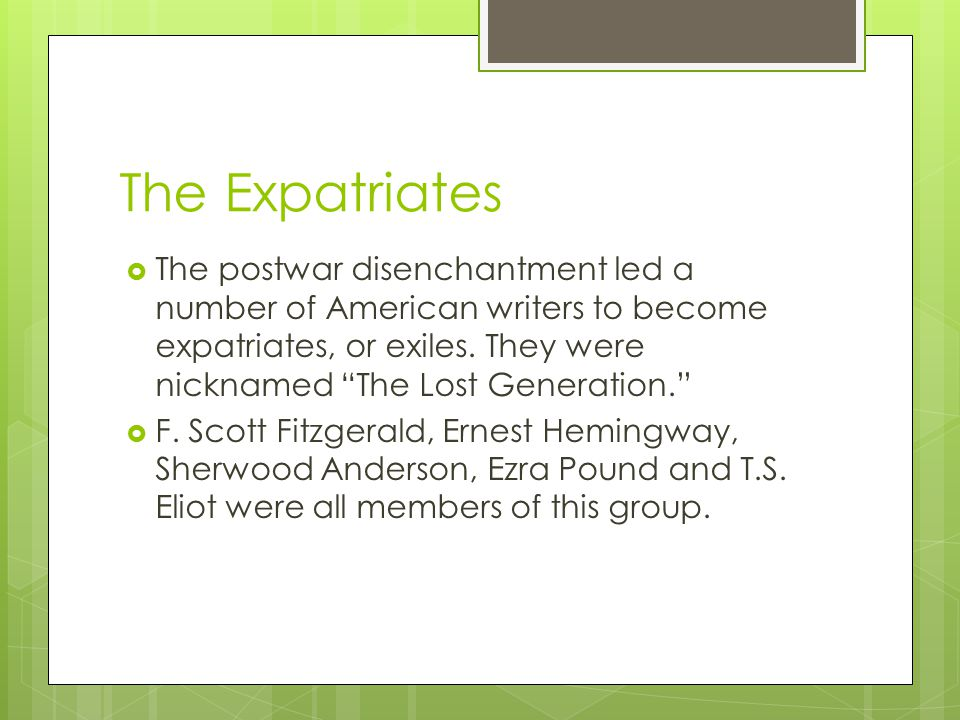 The Expatriates  The postwar disenchantment led a number of American writers to become expatriates, or exiles.