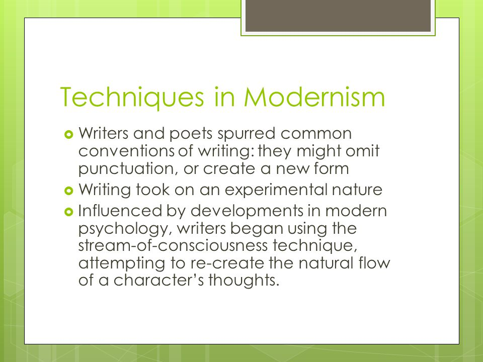 Techniques in Modernism  Writers and poets spurred common conventions of writing: they might omit punctuation, or create a new form  Writing took on an experimental nature  Influenced by developments in modern psychology, writers began using the stream-of-consciousness technique, attempting to re-create the natural flow of a character's thoughts.