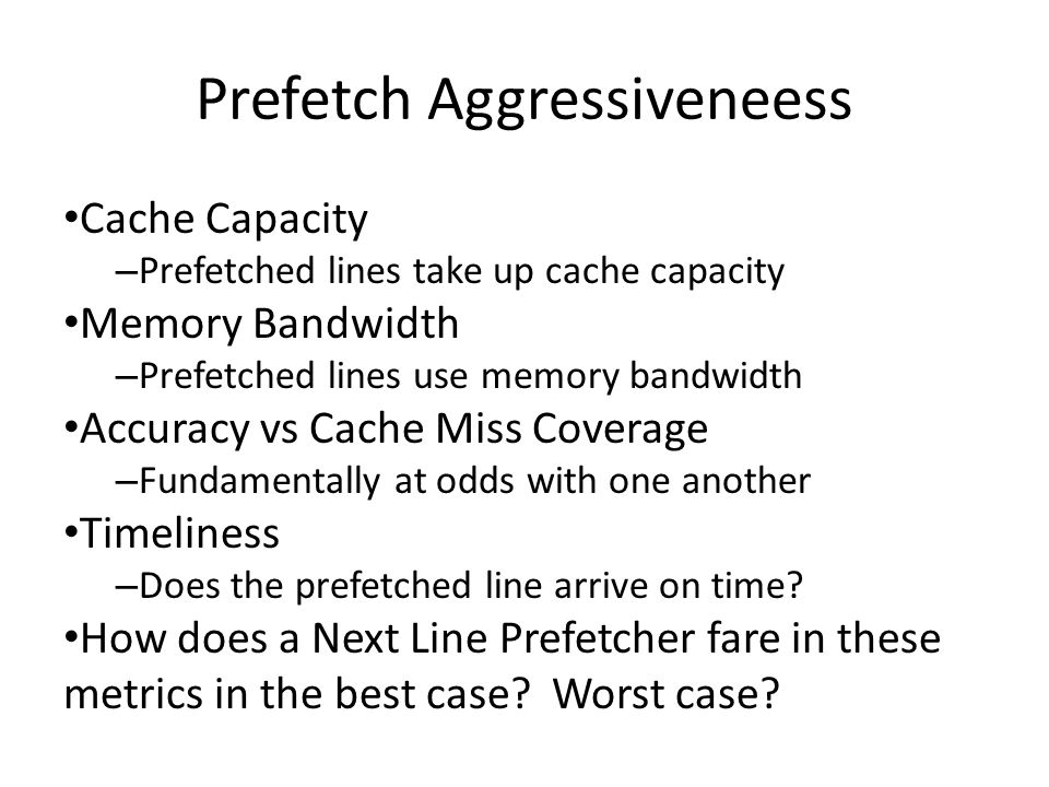 Prefetch Aggressiveneess Cache Capacity – Prefetched lines take up cache capacity Memory Bandwidth – Prefetched lines use memory bandwidth Accuracy vs Cache Miss Coverage – Fundamentally at odds with one another Timeliness – Does the prefetched line arrive on time.