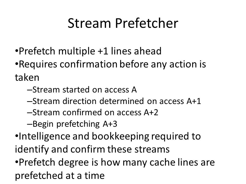 Stream Prefetcher Prefetch multiple +1 lines ahead Requires confirmation before any action is taken – Stream started on access A – Stream direction determined on access A+1 – Stream confirmed on access A+2 – Begin prefetching A+3 Intelligence and bookkeeping required to identify and confirm these streams Prefetch degree is how many cache lines are prefetched at a time