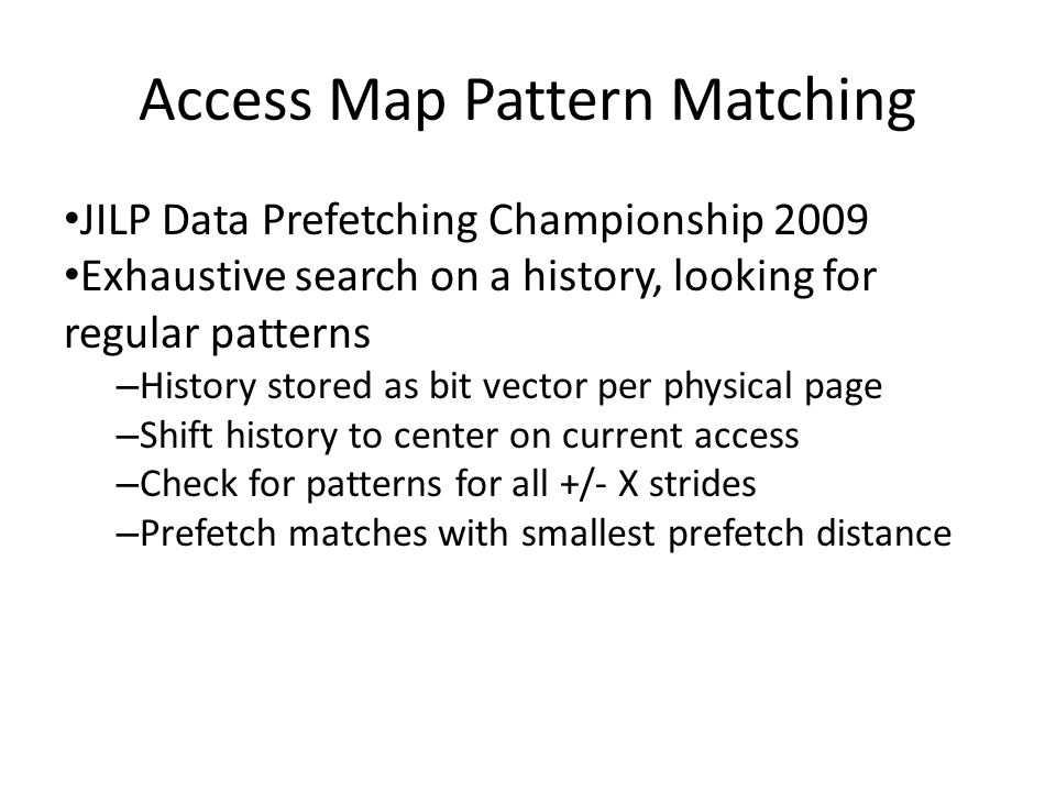 Access Map Pattern Matching JILP Data Prefetching Championship 2009 Exhaustive search on a history, looking for regular patterns – History stored as bit vector per physical page – Shift history to center on current access – Check for patterns for all +/- X strides – Prefetch matches with smallest prefetch distance