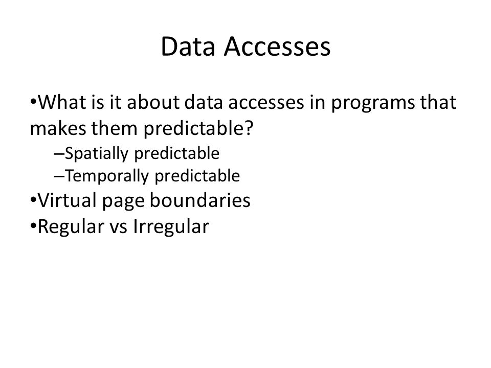 Data Accesses What is it about data accesses in programs that makes them predictable? – Spatially predictable – Temporally predictable Virtual page bo