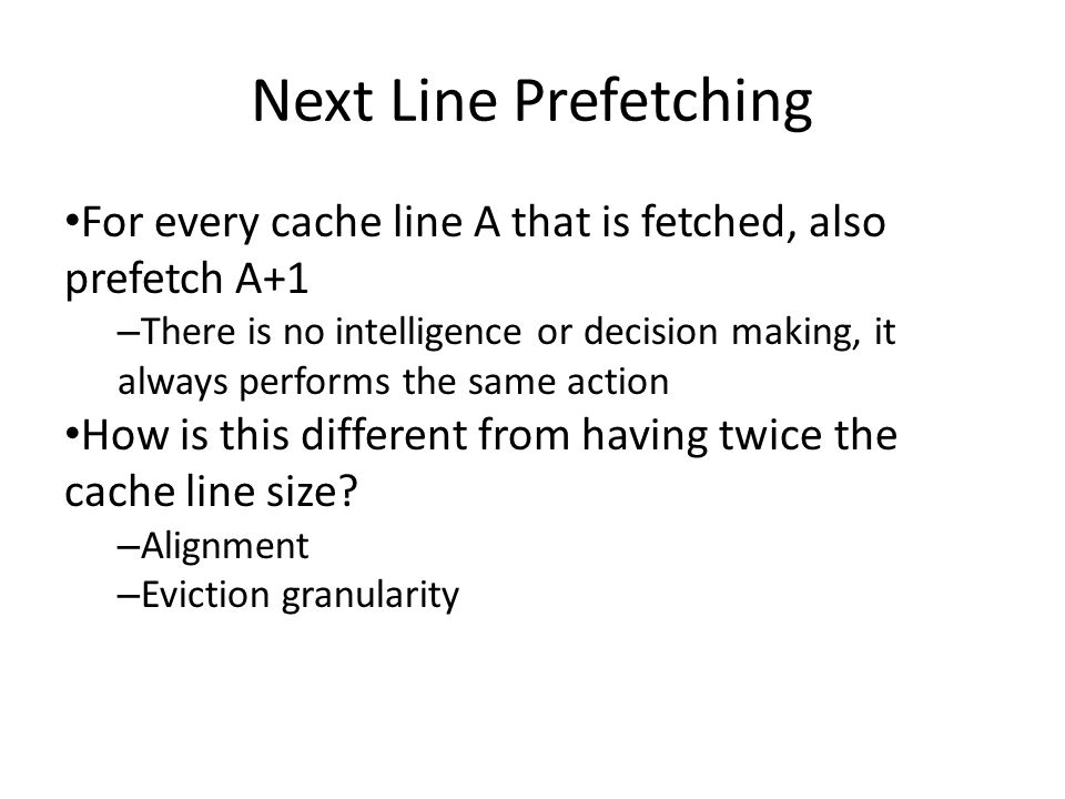 Next Line Prefetching For every cache line A that is fetched, also prefetch A+1 – There is no intelligence or decision making, it always performs the same action How is this different from having twice the cache line size.