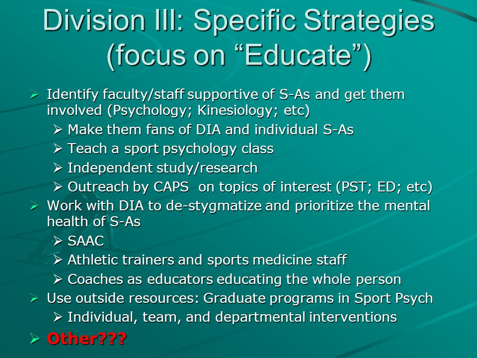 "Division III: Specific Strategies (focus on ""Educate"")  Identify faculty/staff supportive of S-As and get them involved (Psychology; Kinesiology; etc"
