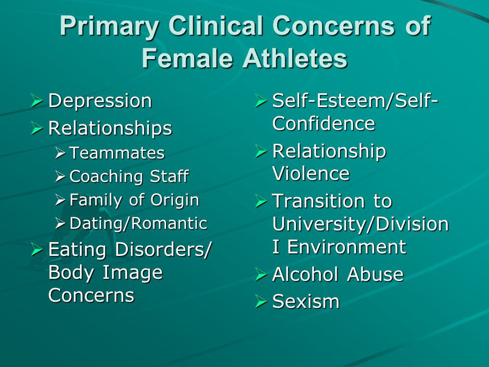 Primary Clinical Concerns of Female Athletes  Depression  Relationships  Teammates  Coaching Staff  Family of Origin  Dating/Romantic  Eating D