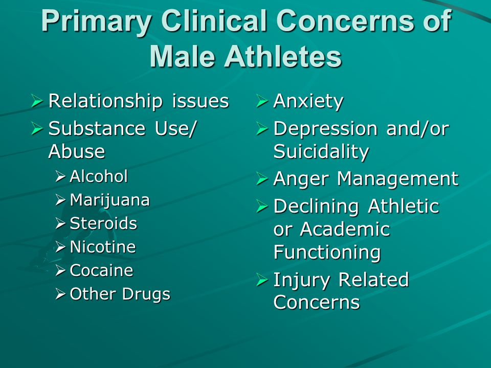 Primary Clinical Concerns of Male Athletes  Relationship issues  Substance Use/ Abuse  Alcohol  Marijuana  Steroids  Nicotine  Cocaine  Other
