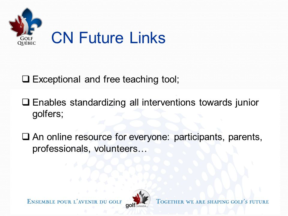 CN Future Links  Exceptional and free teaching tool;  Enables standardizing all interventions towards junior golfers;  An online resource for everyone: participants, parents, professionals, volunteers…
