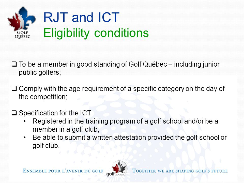 RJT and ICT Eligibility conditions  To be a member in good standing of Golf Québec – including junior public golfers;  Comply with the age requirement of a specific category on the day of the competition;  Specification for the ICT Registered in the training program of a golf school and/or be a member in a golf club; Be able to submit a written attestation provided the golf school or golf club.