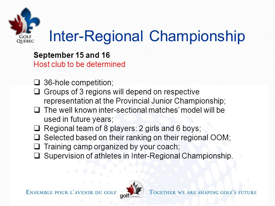 Inter-Regional Championship September 15 and 16 Host club to be determined  36-hole competition;  Groups of 3 regions will depend on respective representation at the Provincial Junior Championship;  The well known inter-sectional matches' model will be used in future years;  Regional team of 8 players: 2 girls and 6 boys;  Selected based on their ranking on their regional OOM;  Training camp organized by your coach;  Supervision of athletes in Inter-Regional Championship.