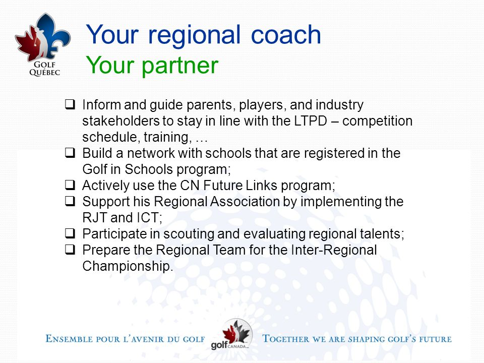 Your regional coach Your partner  Inform and guide parents, players, and industry stakeholders to stay in line with the LTPD – competition schedule, training, …  Build a network with schools that are registered in the Golf in Schools program;  Actively use the CN Future Links program;  Support his Regional Association by implementing the RJT and ICT;  Participate in scouting and evaluating regional talents;  Prepare the Regional Team for the Inter-Regional Championship.