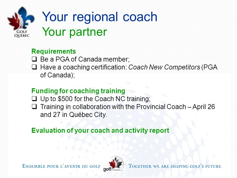 Your regional coach Your partner Requirements  Be a PGA of Canada member;  Have a coaching certification: Coach New Competitors (PGA of Canada); Funding for coaching training  Up to $500 for the Coach NC training;  Training in collaboration with the Provincial Coach – April 26 and 27 in Québec City.