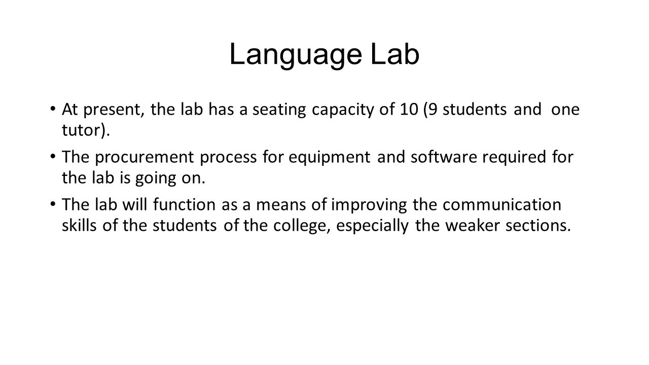 Language Lab At present, the lab has a seating capacity of 10 (9 students and one tutor). The procurement process for equipment and software required