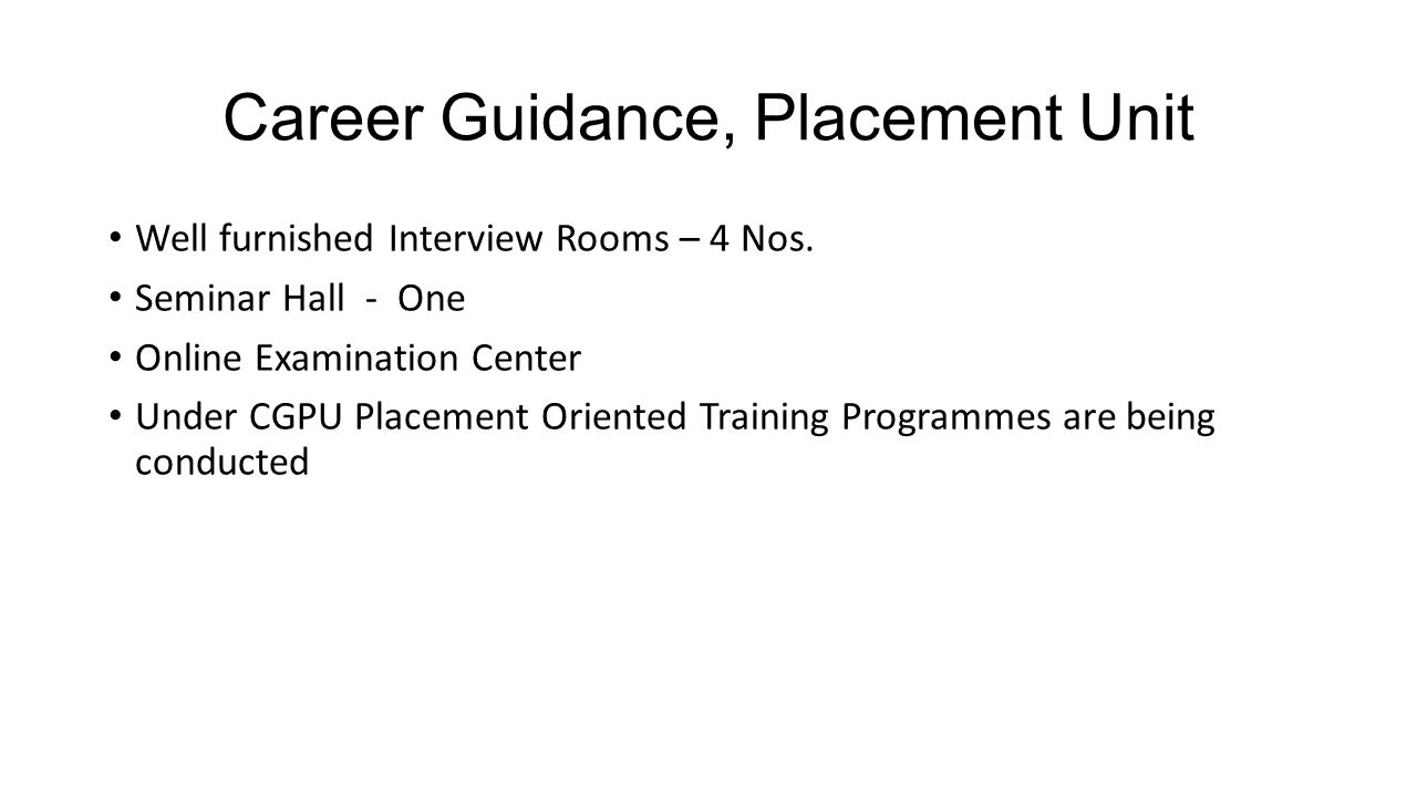 Career Guidance, Placement Unit Well furnished Interview Rooms – 4 Nos. Seminar Hall - One Online Examination Center Under CGPU Placement Oriented Tra