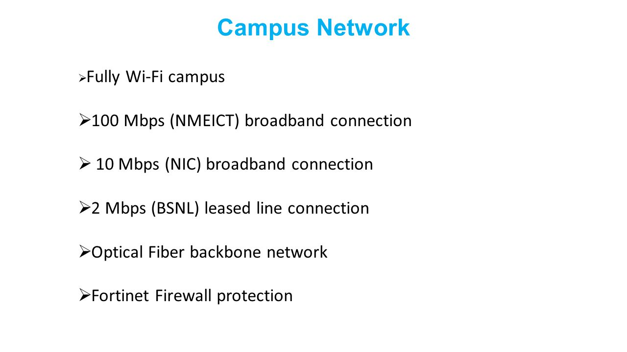 Campus Network  Fully Wi-Fi campus  100 Mbps (NMEICT) broadband connection  10 Mbps (NIC) broadband connection  2 Mbps (BSNL) leased line connecti