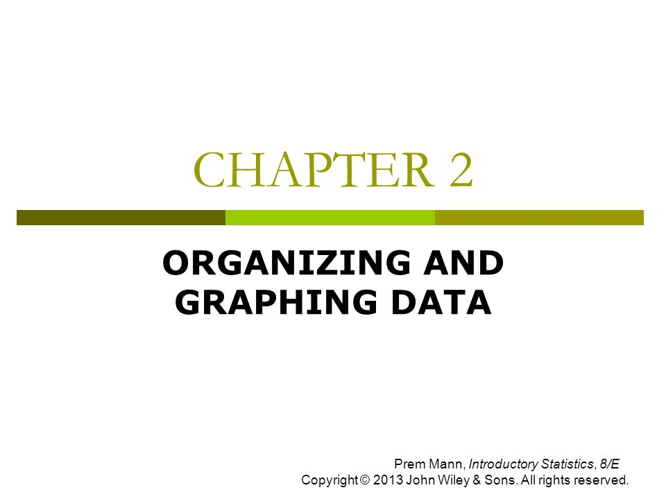 CHAPTER 2 ORGANIZING AND GRAPHING DATA Prem Mann, Introductory Statistics, 8/E Copyright © 2013 John Wiley & Sons.