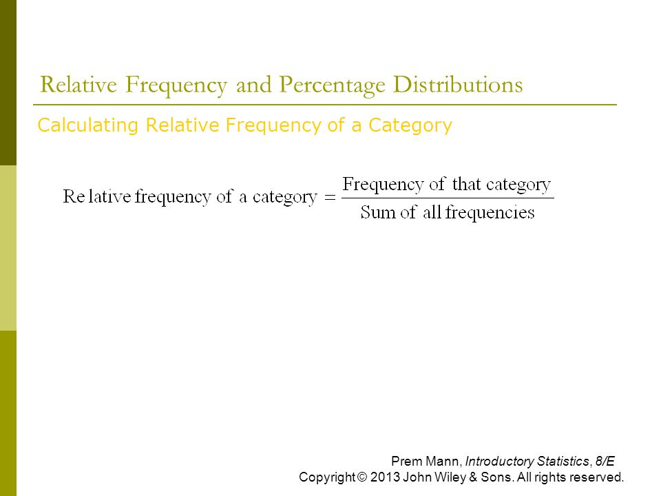 Relative Frequency and Percentage Distributions  Calculating Relative Frequency of a Category Prem Mann, Introductory Statistics, 8/E Copyright © 2013 John Wiley & Sons.