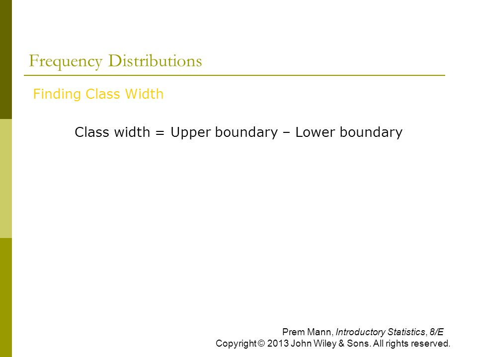 Frequency Distributions Finding Class Width Class width = Upper boundary – Lower boundary Prem Mann, Introductory Statistics, 8/E Copyright © 2013 John Wiley & Sons.