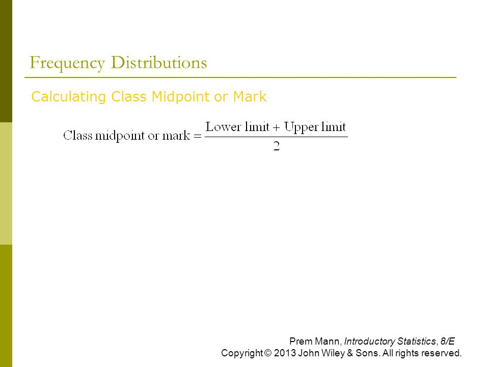 Frequency Distributions Calculating Class Midpoint or Mark Prem Mann, Introductory Statistics, 8/E Copyright © 2013 John Wiley & Sons. All rights rese