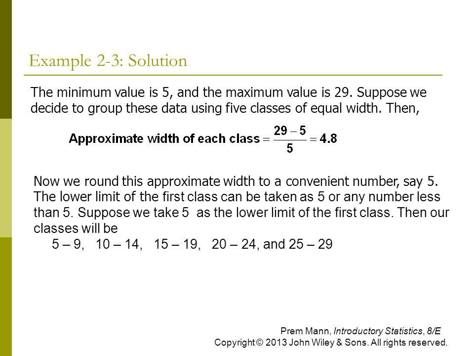 Example 2-3: Solution Now we round this approximate width to a convenient number, say 5. The lower limit of the first class can be taken as 5 or any n