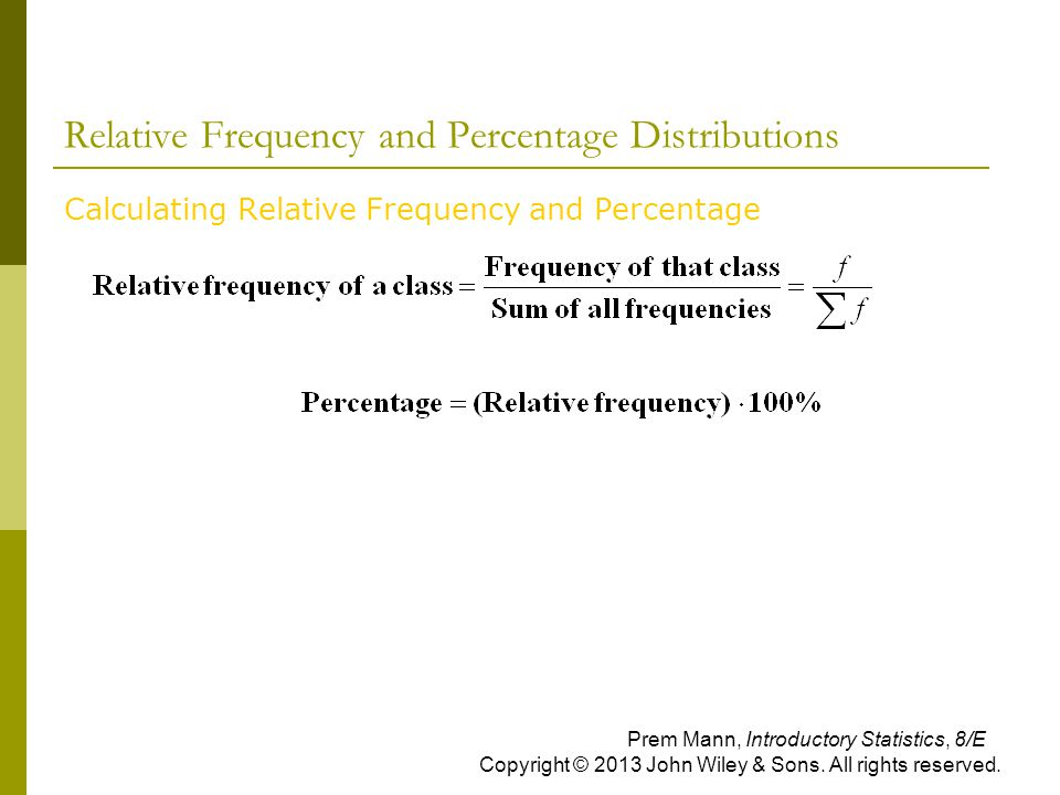Relative Frequency and Percentage Distributions Calculating Relative Frequency and Percentage Prem Mann, Introductory Statistics, 8/E Copyright © 2013