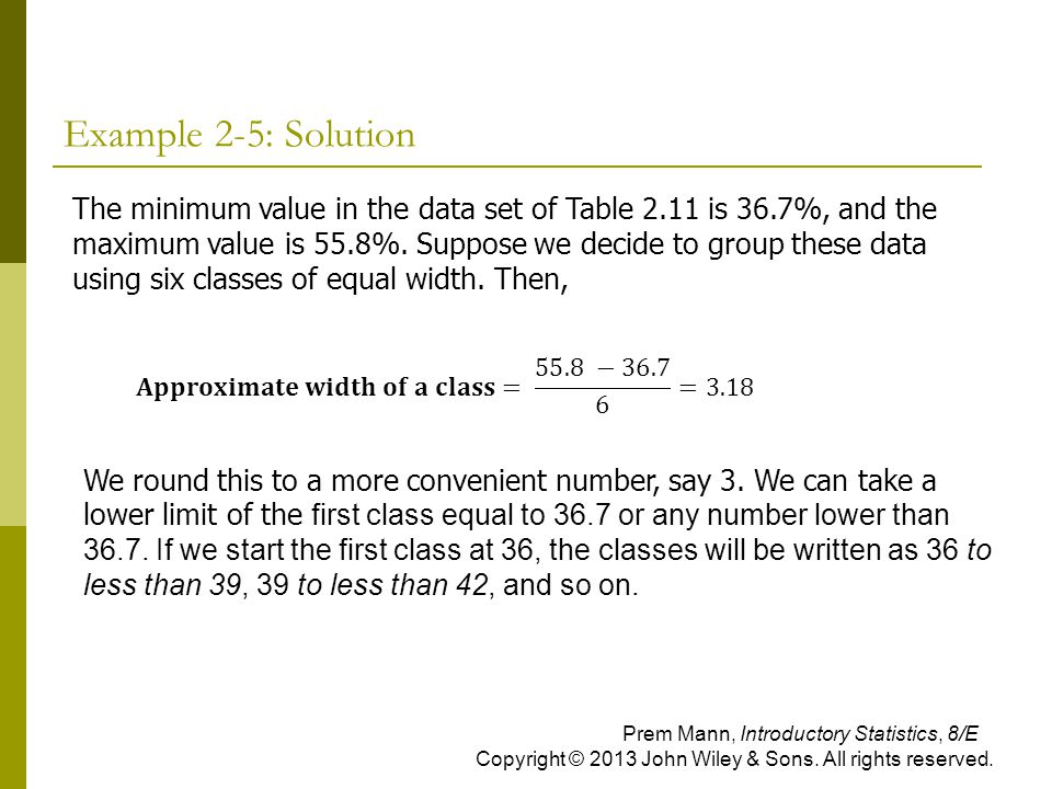 Example 2-5: Solution The minimum value in the data set of Table 2.11 is 36.7%, and the maximum value is 55.8%. Suppose we decide to group these data