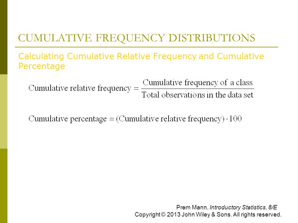 CUMULATIVE FREQUENCY DISTRIBUTIONS  Calculating Cumulative Relative Frequency and Cumulative Percentage Prem Mann, Introductory Statistics, 8/E Copyright © 2013 John Wiley & Sons.
