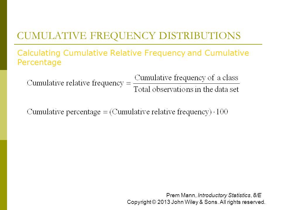 CUMULATIVE FREQUENCY DISTRIBUTIONS  Calculating Cumulative Relative Frequency and Cumulative Percentage Prem Mann, Introductory Statistics, 8/E Copyr