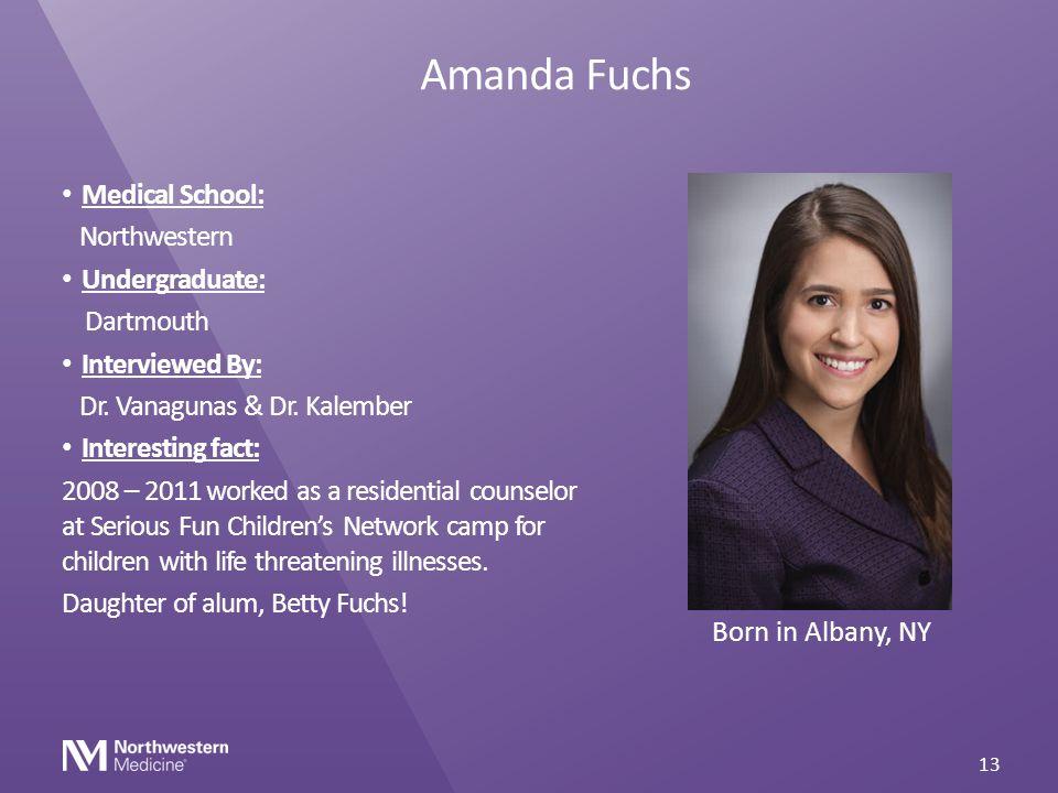 Amanda Fuchs Medical School: Northwestern Undergraduate: Dartmouth Interviewed By: Dr. Vanagunas & Dr. Kalember Interesting fact: 2008 – 2011 worked a