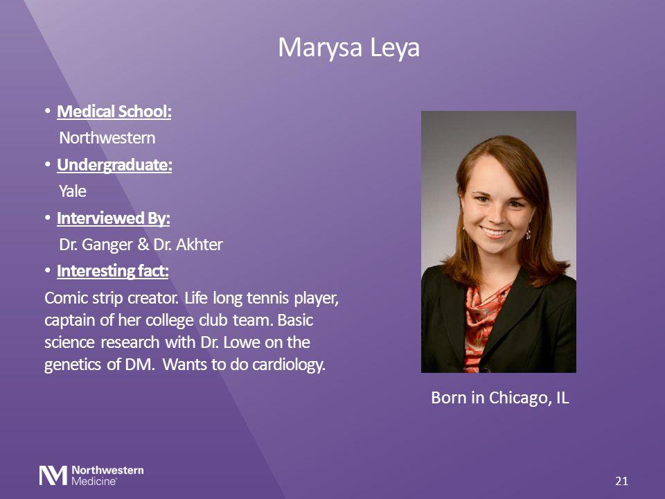 Marysa Leya Medical School: Northwestern Undergraduate: Yale Interviewed By: Dr. Ganger & Dr. Akhter Interesting fact: Comic strip creator. Life long