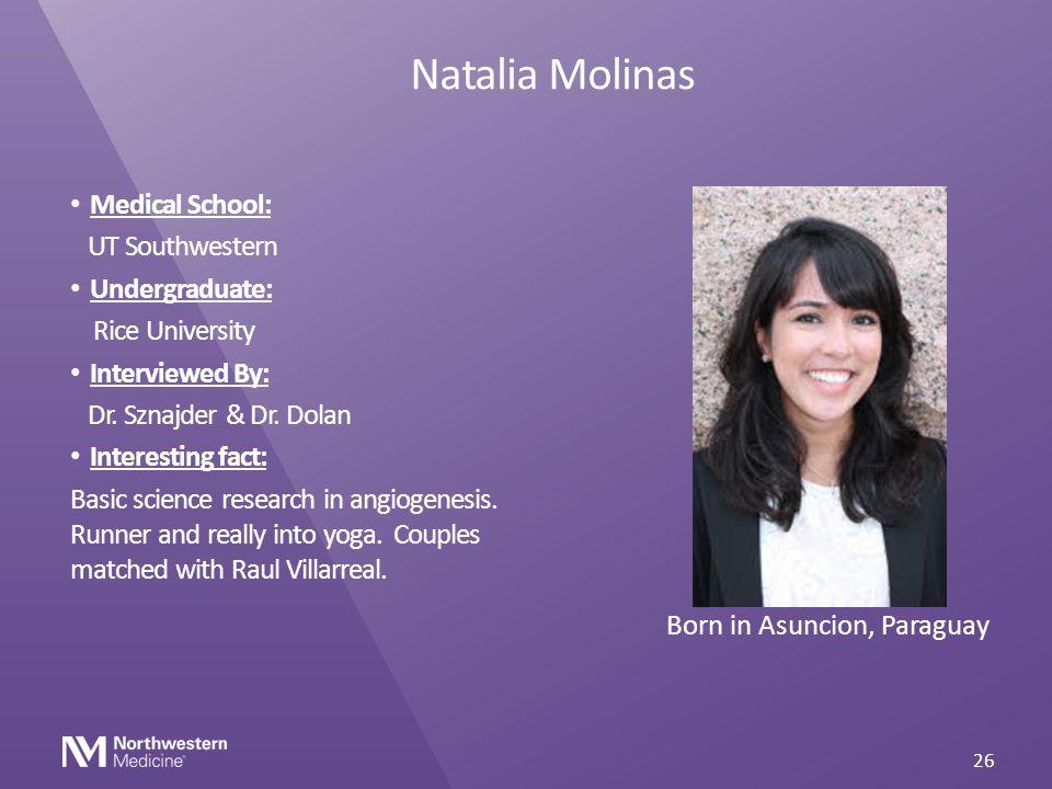 Natalia Molinas Medical School: UT Southwestern Undergraduate: Rice University Interviewed By: Dr. Sznajder & Dr. Dolan Interesting fact: Basic scienc