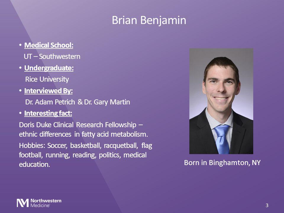 Brian Benjamin Medical School: UT – Southwestern Undergraduate: Rice University Interviewed By: Dr. Adam Petrich & Dr. Gary Martin Interesting fact: D